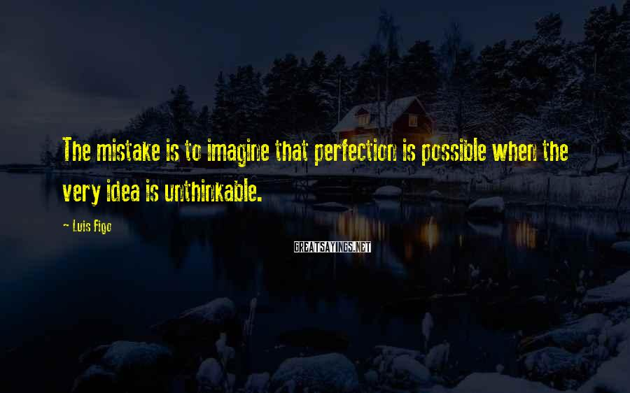 Luis Figo Sayings: The mistake is to imagine that perfection is possible when the very idea is unthinkable.