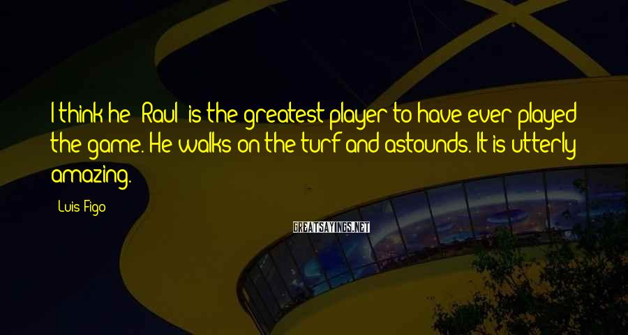 Luis Figo Sayings: I think he [Raul] is the greatest player to have ever played the game. He