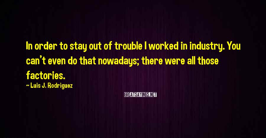 Luis J. Rodriguez Sayings: In order to stay out of trouble I worked in industry. You can't even do