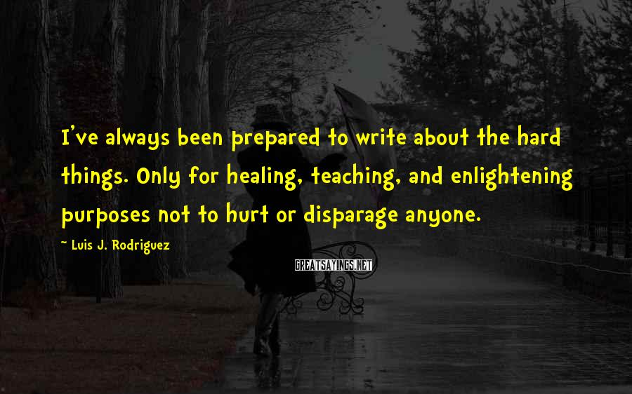 Luis J. Rodriguez Sayings: I've always been prepared to write about the hard things. Only for healing, teaching, and