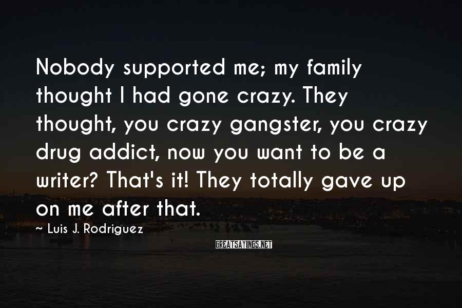 Luis J. Rodriguez Sayings: Nobody supported me; my family thought I had gone crazy. They thought, you crazy gangster,