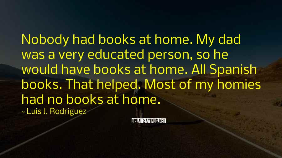 Luis J. Rodriguez Sayings: Nobody had books at home. My dad was a very educated person, so he would
