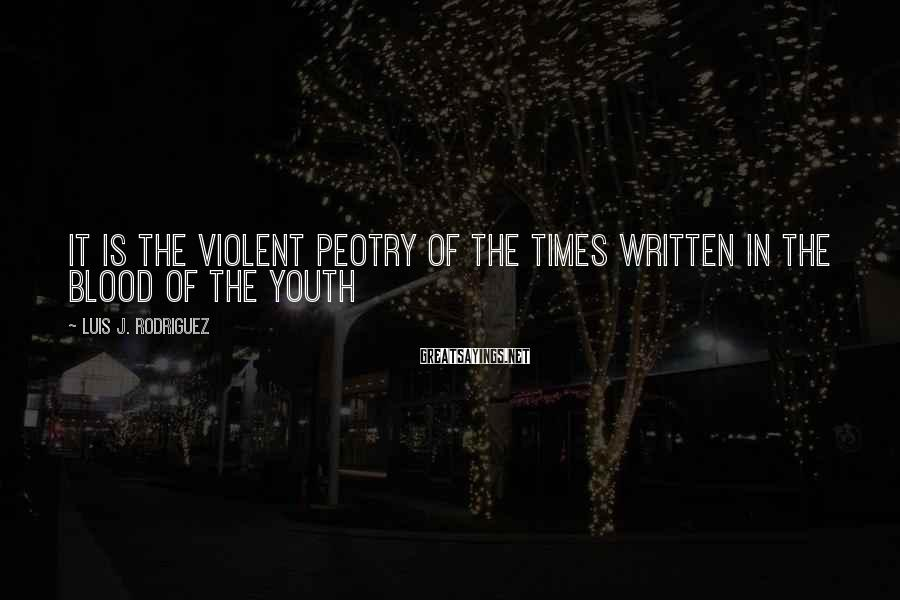 Luis J. Rodriguez Sayings: It is the violent peotry of the times written in the blood of the youth