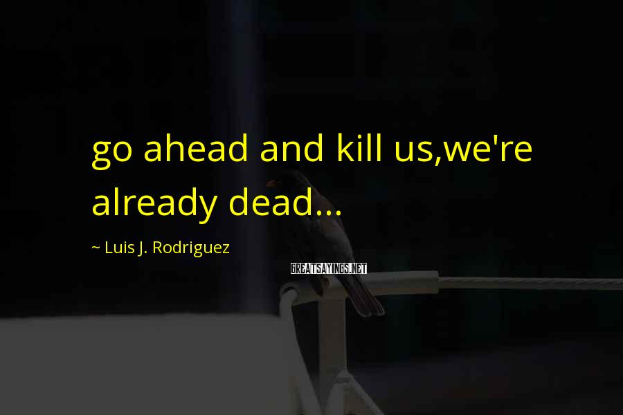 Luis J. Rodriguez Sayings: go ahead and kill us,we're already dead...