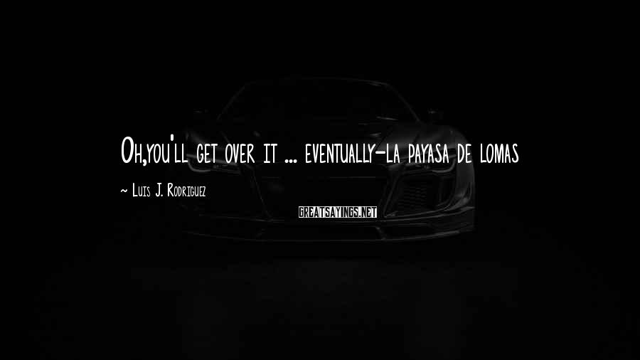 Luis J. Rodriguez Sayings: Oh,you'll get over it ... eventually-la payasa de lomas