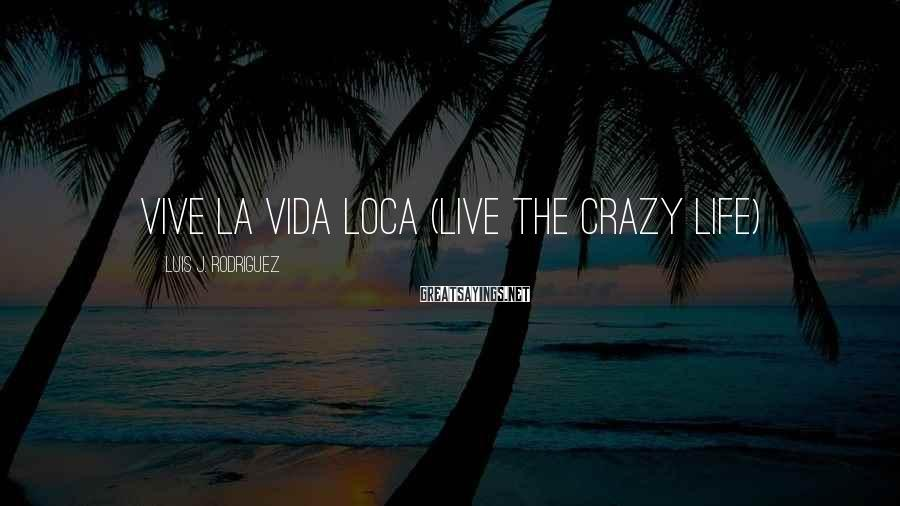 Luis J. Rodriguez Sayings: Vive La Vida LOCA (Live the crazy life)