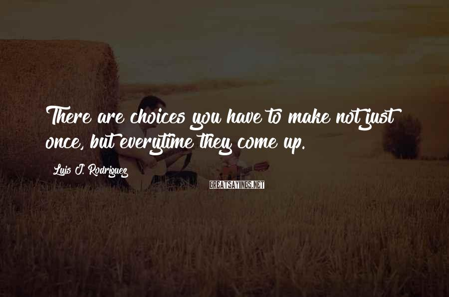Luis J. Rodriguez Sayings: There are choices you have to make not just once, but everytime they come up.