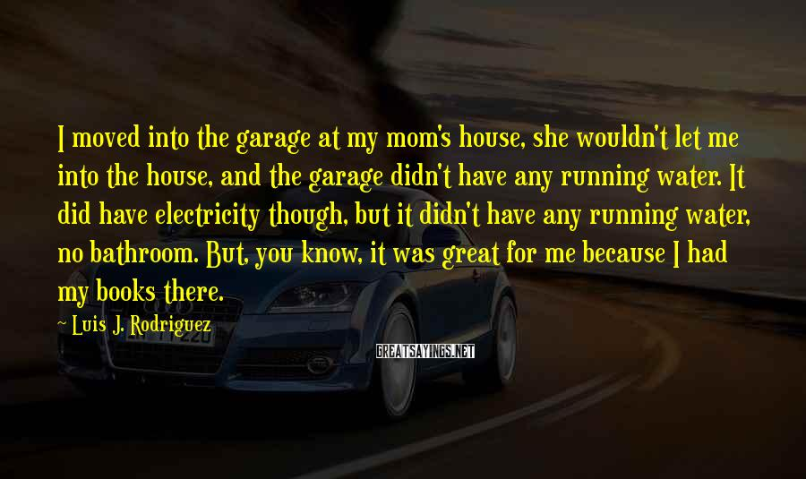 Luis J. Rodriguez Sayings: I moved into the garage at my mom's house, she wouldn't let me into the