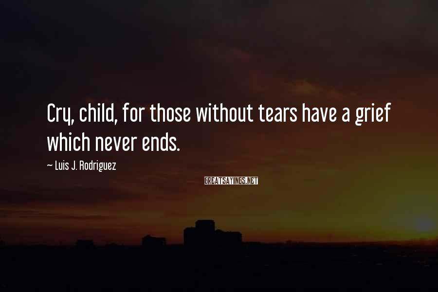 Luis J. Rodriguez Sayings: Cry, child, for those without tears have a grief which never ends.