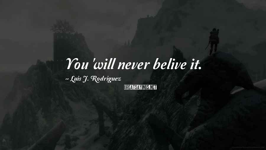 Luis J. Rodriguez Sayings: You 'will never belive it.