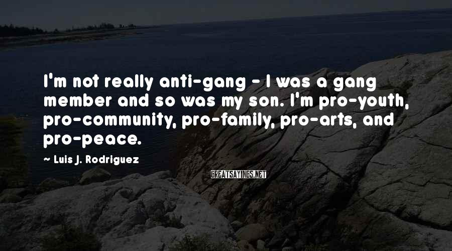 Luis J. Rodriguez Sayings: I'm not really anti-gang - I was a gang member and so was my son.
