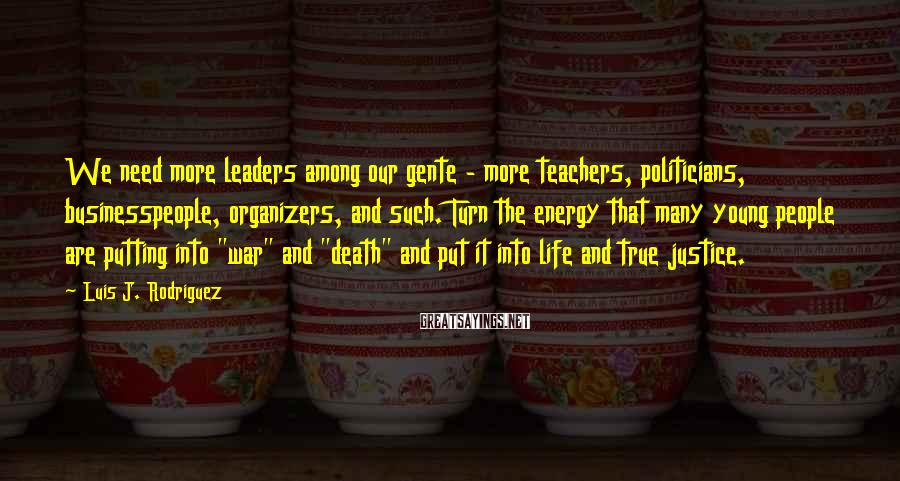 Luis J. Rodriguez Sayings: We need more leaders among our gente - more teachers, politicians, businesspeople, organizers, and such.