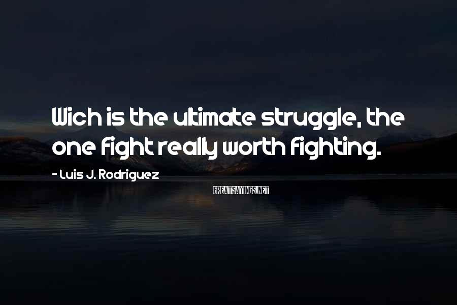Luis J. Rodriguez Sayings: Wich is the ultimate struggle, the one fight really worth fighting.