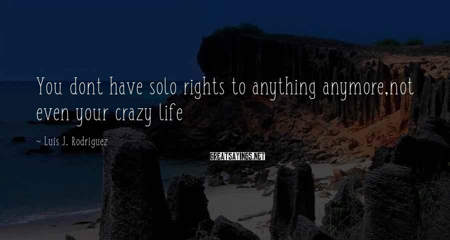 Luis J. Rodriguez Sayings: You dont have solo rights to anything anymore,not even your crazy life