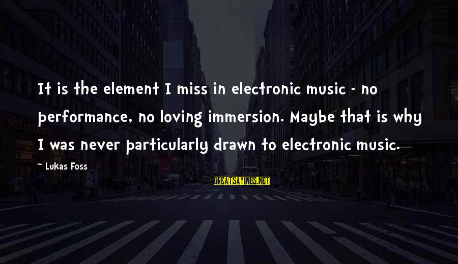 Lukas Foss Sayings By Lukas Foss: It is the element I miss in electronic music - no performance, no loving immersion.