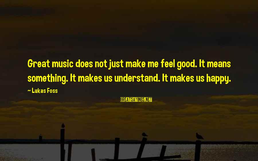 Lukas Foss Sayings By Lukas Foss: Great music does not just make me feel good. It means something. It makes us
