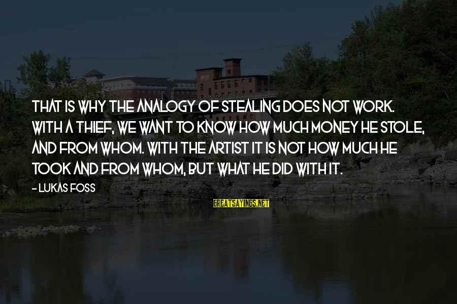 Lukas Foss Sayings By Lukas Foss: That is why the analogy of stealing does not work. With a thief, we want