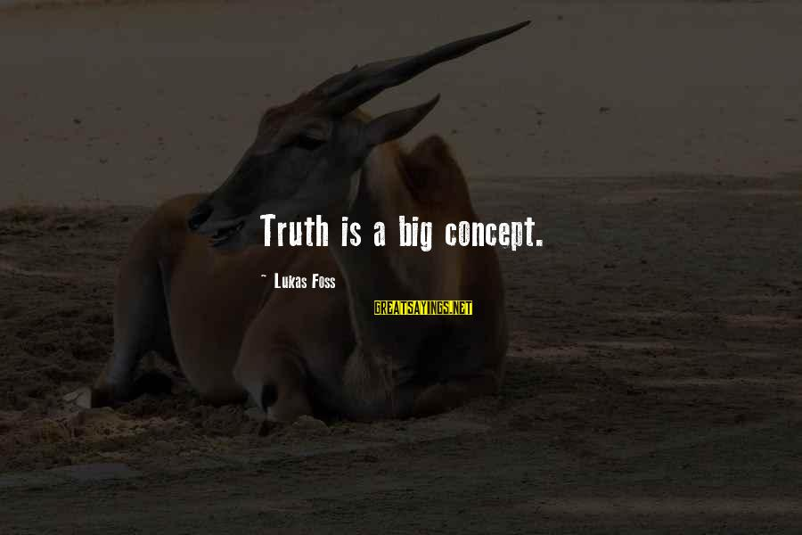 Lukas Foss Sayings By Lukas Foss: Truth is a big concept.