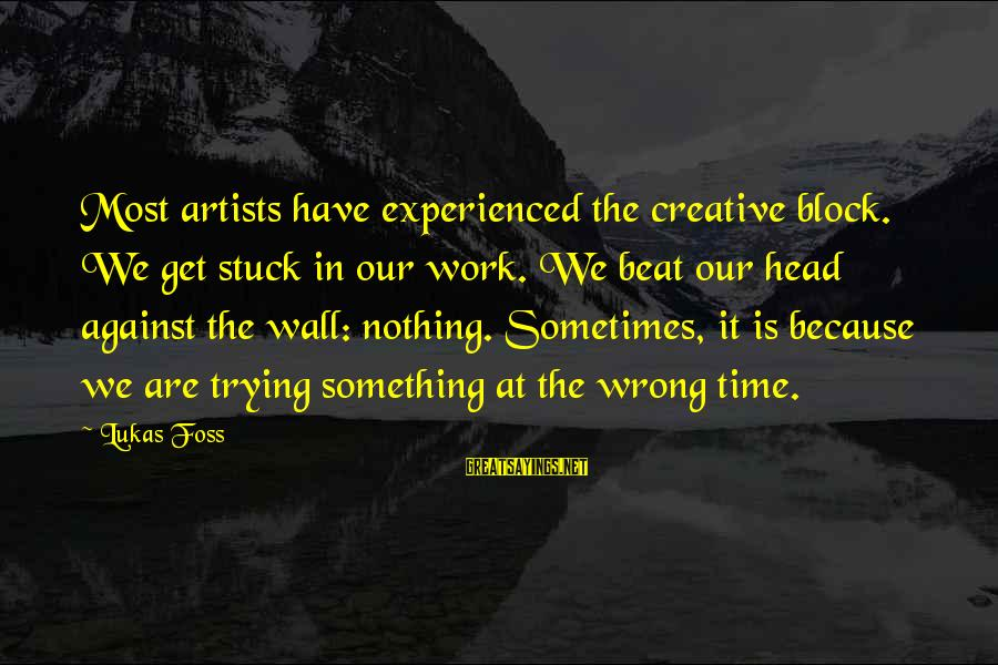 Lukas Foss Sayings By Lukas Foss: Most artists have experienced the creative block. We get stuck in our work. We beat