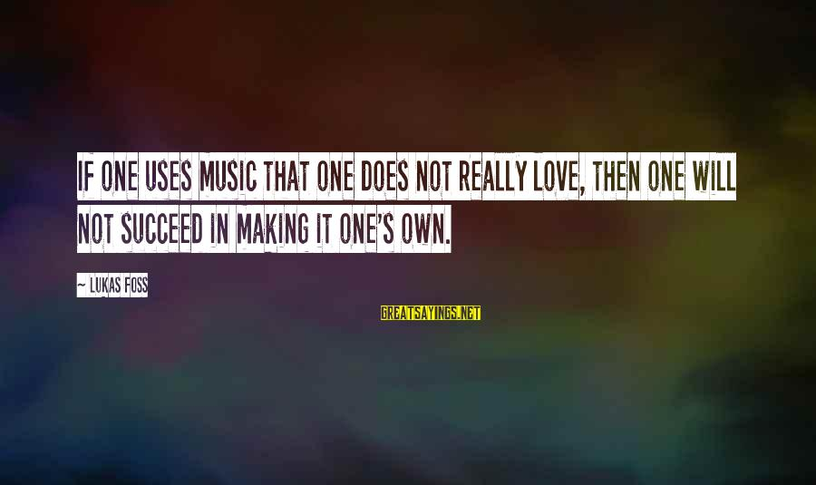 Lukas Foss Sayings By Lukas Foss: If one uses music that one does not really love, then one will not succeed