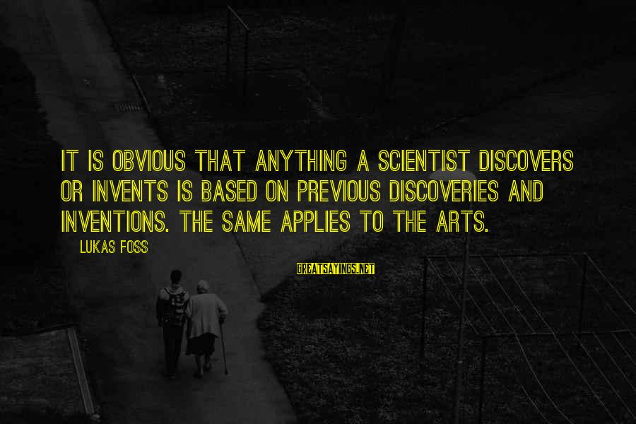 Lukas Foss Sayings By Lukas Foss: It is obvious that anything a scientist discovers or invents is based on previous discoveries