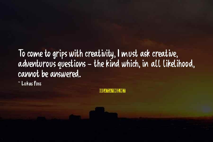 Lukas Foss Sayings By Lukas Foss: To come to grips with creativity, I must ask creative, adventurous questions - the kind