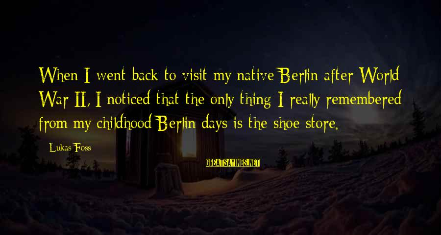 Lukas Foss Sayings By Lukas Foss: When I went back to visit my native Berlin after World War II, I noticed