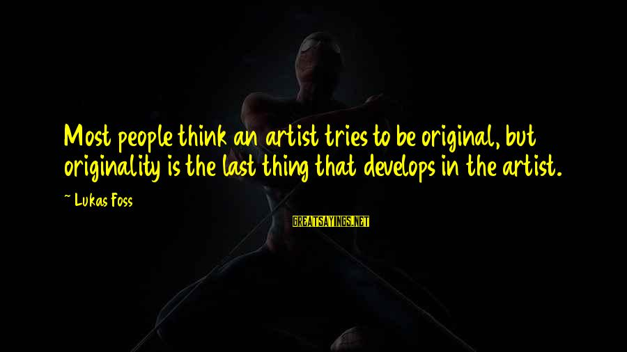Lukas Foss Sayings By Lukas Foss: Most people think an artist tries to be original, but originality is the last thing
