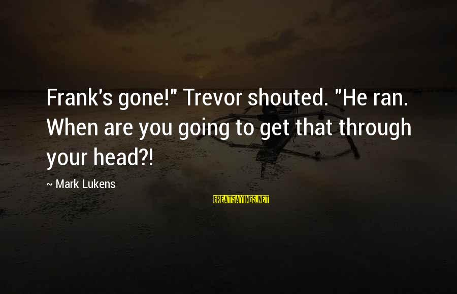 """Lukens Sayings By Mark Lukens: Frank's gone!"""" Trevor shouted. """"He ran. When are you going to get that through your"""