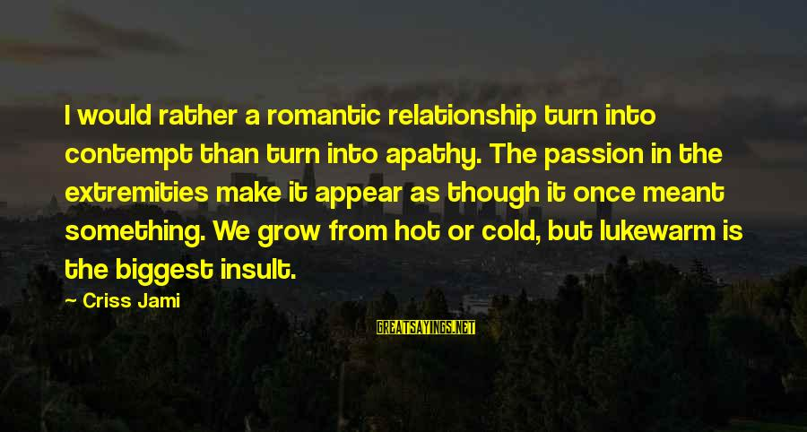 Lukewarm Love Sayings By Criss Jami: I would rather a romantic relationship turn into contempt than turn into apathy. The passion