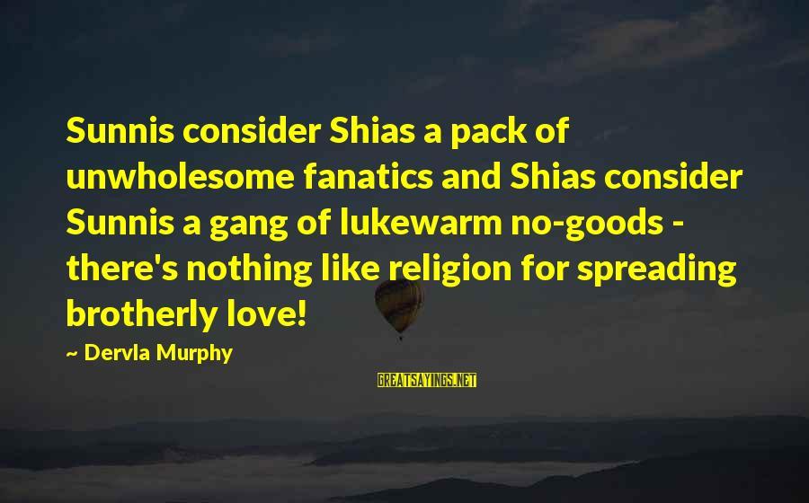 Lukewarm Love Sayings By Dervla Murphy: Sunnis consider Shias a pack of unwholesome fanatics and Shias consider Sunnis a gang of