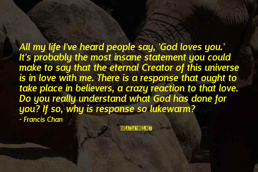 Lukewarm Love Sayings By Francis Chan: All my life I've heard people say, 'God loves you.' It's probably the most insane