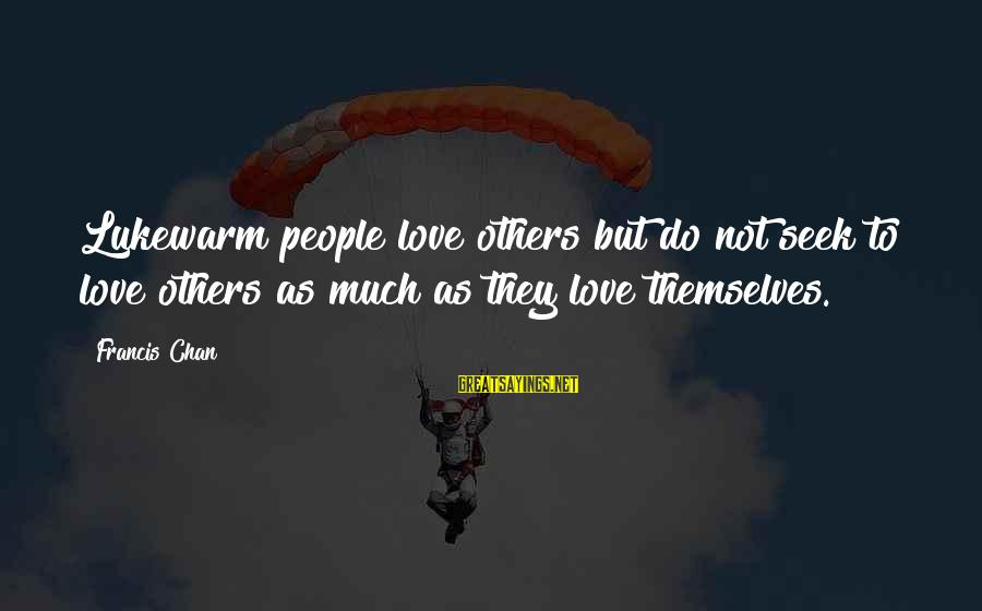 Lukewarm Love Sayings By Francis Chan: Lukewarm people love others but do not seek to love others as much as they