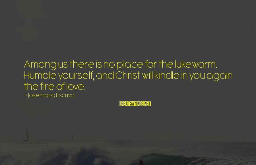 Lukewarm Love Sayings By Josemaria Escriva: Among us there is no place for the lukewarm. Humble yourself, and Christ will kindle