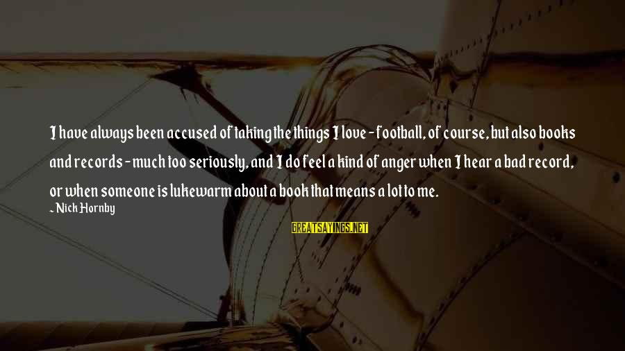 Lukewarm Love Sayings By Nick Hornby: I have always been accused of taking the things I love - football, of course,