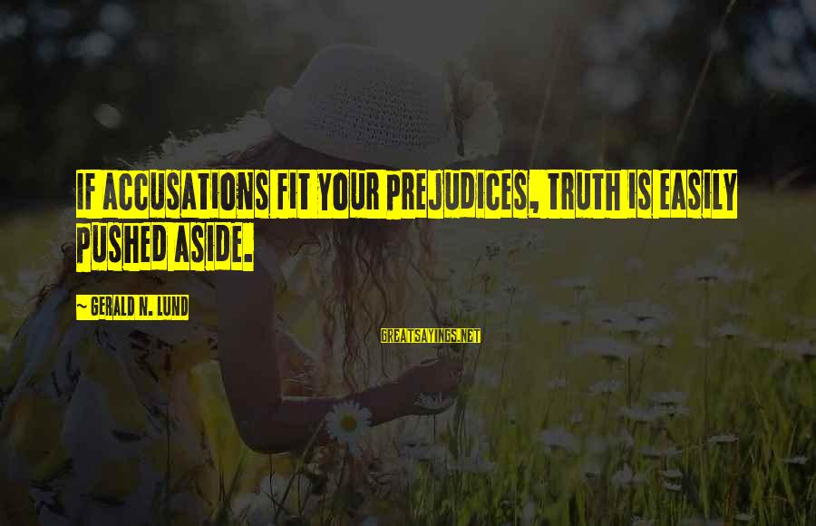 Lund Sayings By Gerald N. Lund: If accusations fit your prejudices, truth is easily pushed aside.