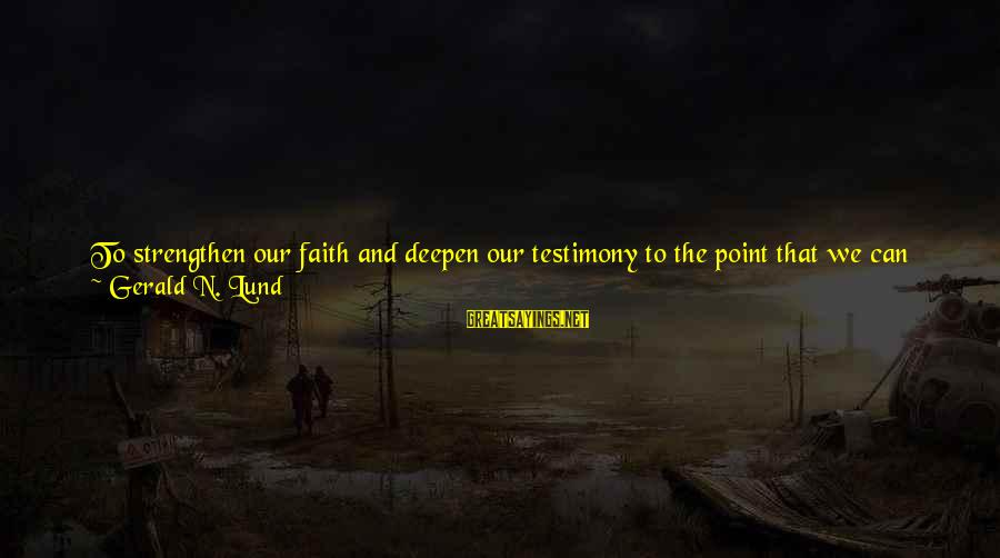 Lund Sayings By Gerald N. Lund: To strengthen our faith and deepen our testimony to the point that we can successfully