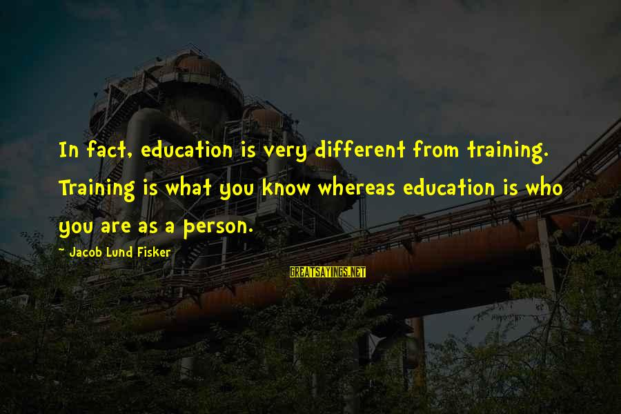 Lund Sayings By Jacob Lund Fisker: In fact, education is very different from training. Training is what you know whereas education