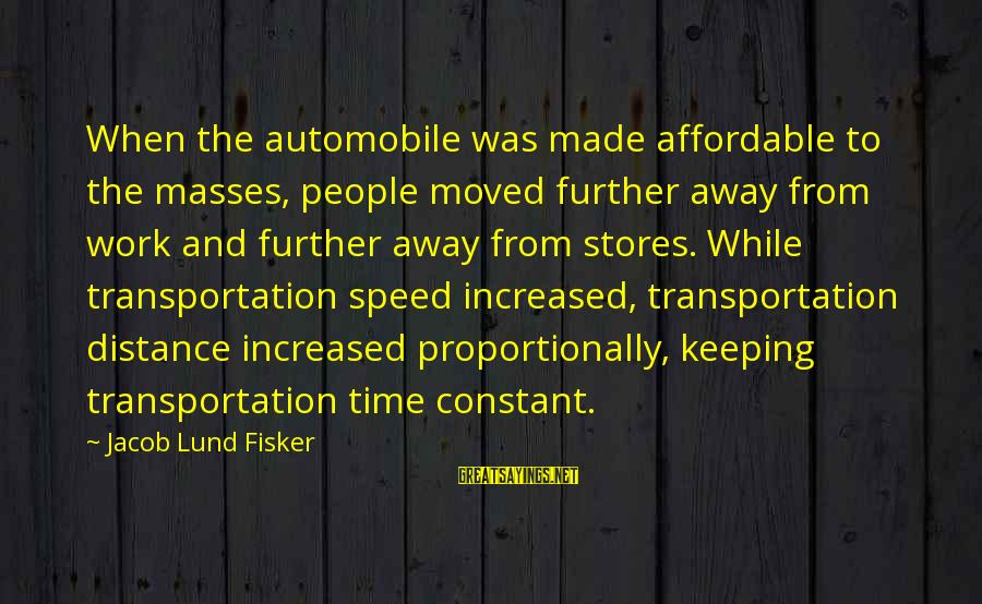 Lund Sayings By Jacob Lund Fisker: When the automobile was made affordable to the masses, people moved further away from work