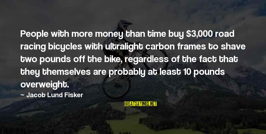 Lund Sayings By Jacob Lund Fisker: People with more money than time buy $3,000 road racing bicycles with ultralight carbon frames