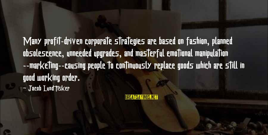 Lund Sayings By Jacob Lund Fisker: Many profit-driven corporate strategies are based on fashion, planned obsolescence, unneeded upgrades, and masterful emotional