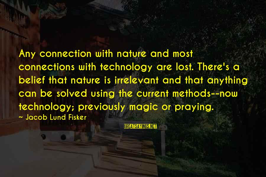 Lund Sayings By Jacob Lund Fisker: Any connection with nature and most connections with technology are lost. There's a belief that