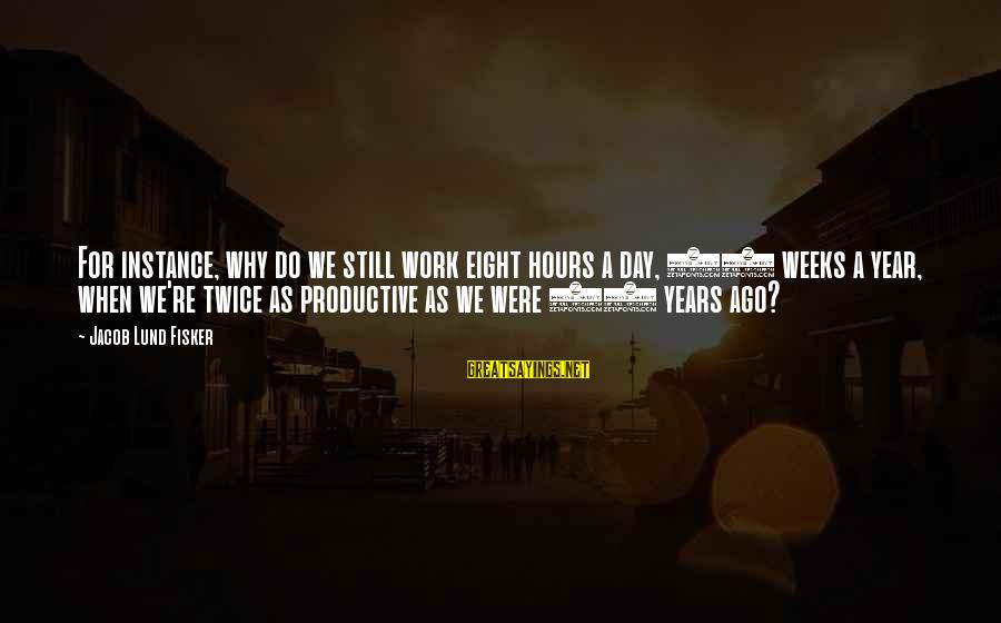 Lund Sayings By Jacob Lund Fisker: For instance, why do we still work eight hours a day, 50 weeks a year,