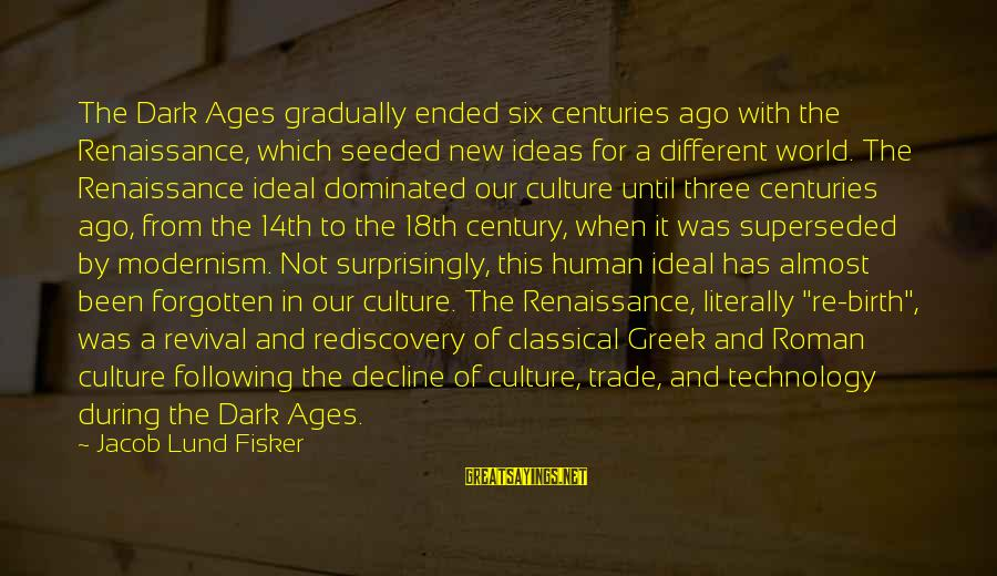 Lund Sayings By Jacob Lund Fisker: The Dark Ages gradually ended six centuries ago with the Renaissance, which seeded new ideas