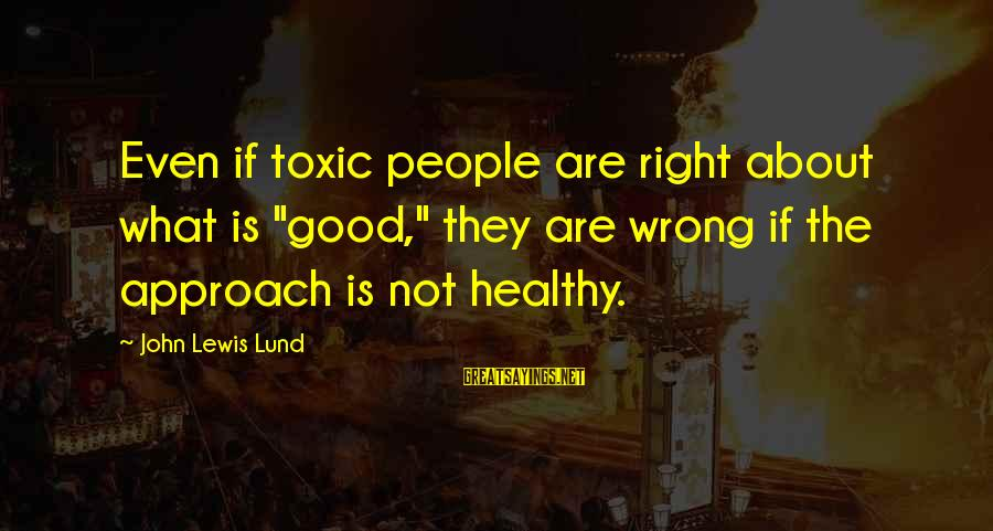 "Lund Sayings By John Lewis Lund: Even if toxic people are right about what is ""good,"" they are wrong if the"