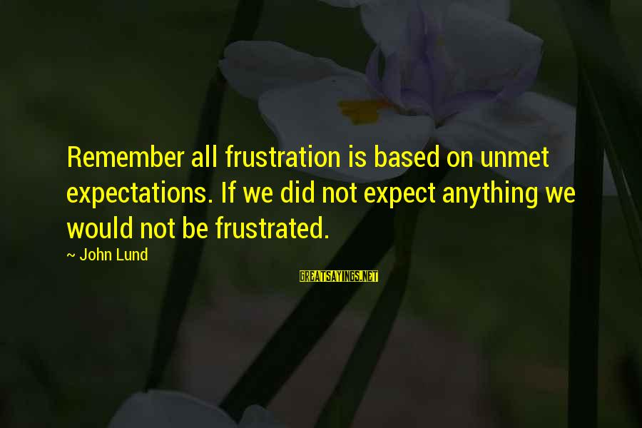 Lund Sayings By John Lund: Remember all frustration is based on unmet expectations. If we did not expect anything we