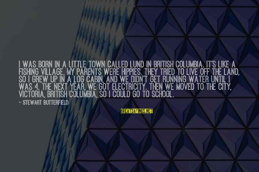 Lund Sayings By Stewart Butterfield: I was born in a little town called Lund in British Columbia. It's like a