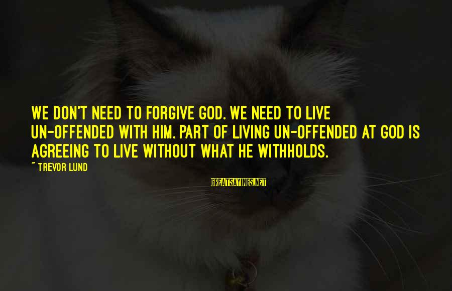 Lund Sayings By Trevor Lund: We don't need to forgive God. We need to live un-offended with Him. Part of