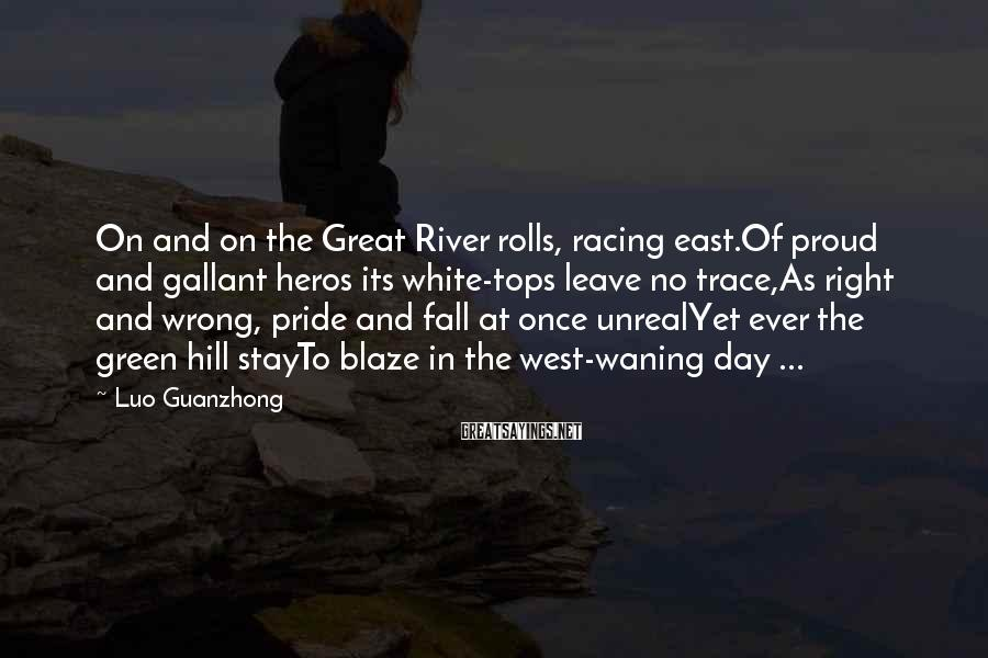 Luo Guanzhong Sayings: On and on the Great River rolls, racing east.Of proud and gallant heros its white-tops