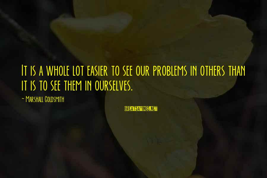 Lurleen Wallace Famous Sayings By Marshall Goldsmith: It is a whole lot easier to see our problems in others than it is